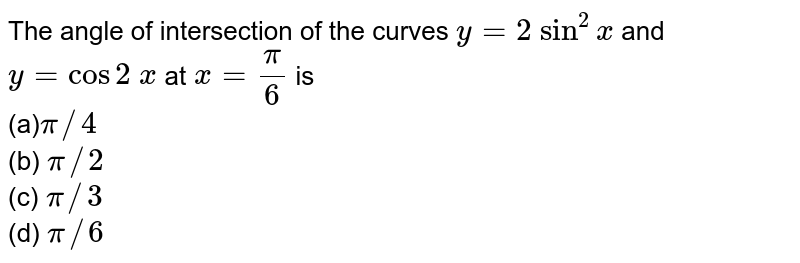 The angle of   intersection of the curves `y=2\ sin^2x` and `y=cos2\ x` at `x=pi/6` is<br> (a)`pi//4`<br> (b) `pi//2`<br> (c) `pi//3`<br> (d) `pi//6`