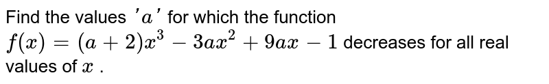 Find the values `' a '` for which the function `f(x)=(a+2)x^3-3a x^2+9a x-1` decreases for all real values of   `x` .