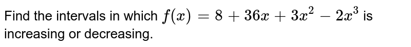 Find the intervals in which `f(x)=8+36 x+3x^2-2x^3` is increasing or decreasing.