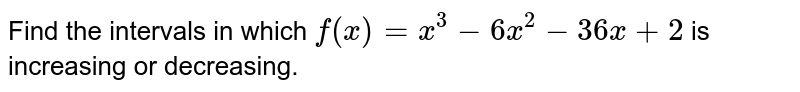 Find the intervals in which `f(x)=x^3-6x^2-36 x+2` is increasing or decreasing.