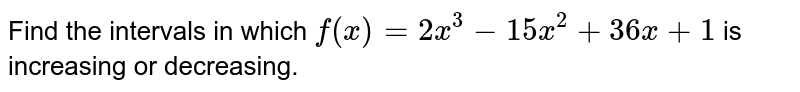 Find the intervals in which `f(x)=2x^3-15 x^2+36 x+1` is increasing or decreasing.