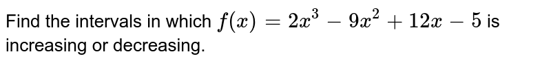 Find the intervals in which `f(x)=2x^3-9x^2+12 x-5` is increasing or decreasing.