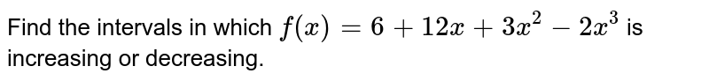 Find the intervals in which `f(x)=6+12 x+3x^2-2x^3` is increasing or decreasing.