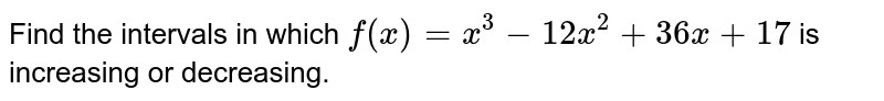 Find the intervals in which `f(x)=x^3-12 x^2+36 x+17` is increasing or decreasing.