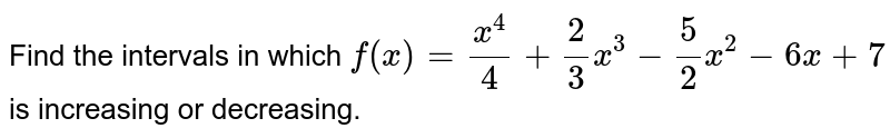 Find the intervals in which `f(x)=(x^4)/4+2/3x^3-5/2x^2-6x+7` is increasing or decreasing.
