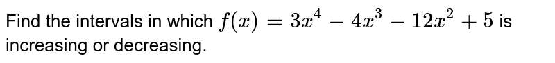 Find the intervals in which `f(x)=3x^4-4x^3-12 x^2+5` is increasing or decreasing.