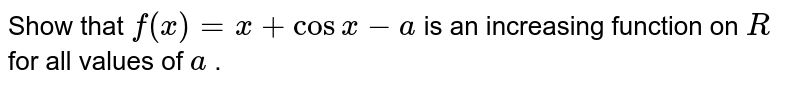 Show that `f(x)=x+cosx-a` is an increasing function on `R` for all values of `a` .