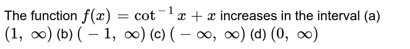 The function `f(x)=cot^(-1)x+x` increases in the interval (a) `(1,\ oo)`  (b) `(-1,\ oo)`  (c) `(-oo,\ oo)`  (d) `(0,\ oo)`