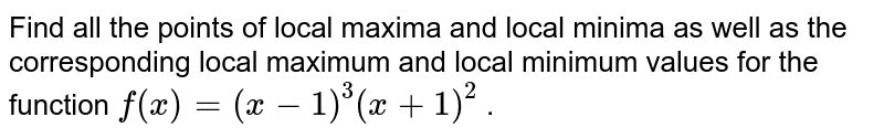 Find all the points of   local maxima and local minima as well as the corresponding local maximum and   local minimum values for the function `f(x)=(x-1)^3(x+1)^2` .