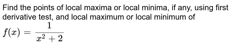 Find the points of   local maxima or local minima, if any, using first derivative test, and local   maximum or local minimum of `f(x)=1/(x^2+2)`