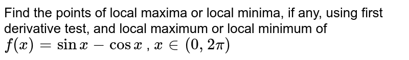 Find the points of   local maxima or local minima, if any, using first derivative test, and local   maximum or local minimum of `f(x)=sinx-cosx` , `x in (0, 2 pi)`