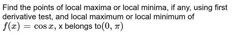 """Find the points of   local maxima or local minima, if any, using first derivative test, and local   maximum or local minimum of `f(x)=cosx ,`x belongs to`(0,""""""""pi)`"""