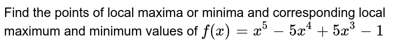 Find the points of   local maxima or minima and corresponding local maximum and minimum values of `f(x)=x^5-5x^4+5x^3-1`