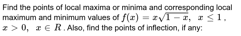 Find the points of   local maxima or minima and corresponding local maximum and minimum values of `f(x)=xsqrt(1-x),\ \ xlt=1` , `x >0,\ \ x in  R` . Also, find the points   of inflection, if any: