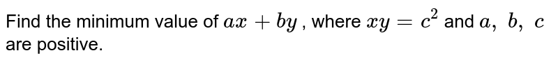 Find the minimum value   of `a x+b y` , where `x y=c^2` and `a ,\ b ,\ c` are positive.