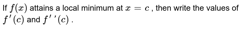 If `f(x)` attains a local minimum   at `x=c` , then write the values   of `f^(prime)(c)` and `f^(prime)prime(c)` .