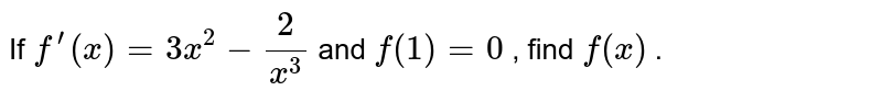 If `f^(prime)(x)=3x^2-2/(x^3)` and `f(1)=0` , find `f(x)` .