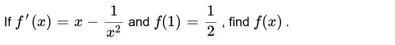 If `f^(prime)(x)=x-1/(x^2)` and `f(1)=1/2` , find `f(x)` .