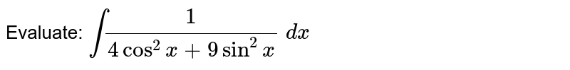 Evaluate: `int1/(4cos^2x+9sin^2x)\ dx`
