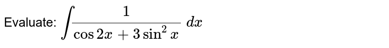 Evaluate: `int1/(cos2x+3sin^2x)\ dx`