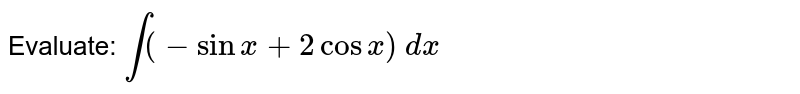 Evaluate: `int (-sinx+2cosx)\ dx`