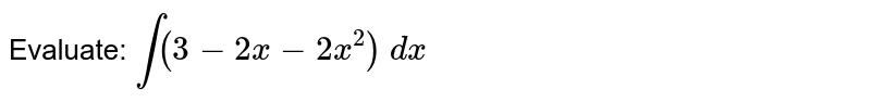 Evaluate: `int(3-2x-2x^2)\ dx`
