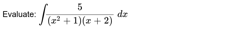 Evaluate: `int5/((x^2+1)(x+2))\ dx`