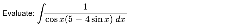 Evaluate: `int1/(cosx(5-4sinx)\ dx`