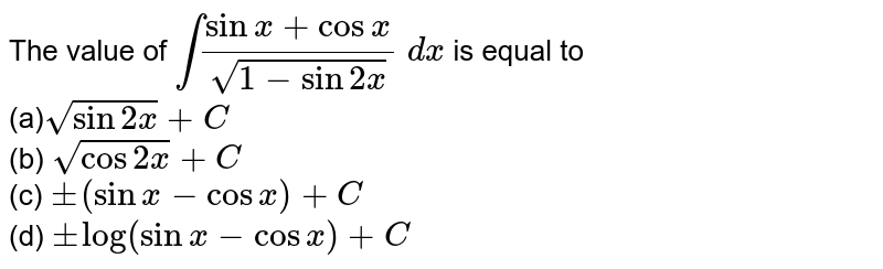 The value of `int(sinx+cosx)/(sqrt(1-sin2x))\ dx` is equal to <br>(a)`sqrt(sin2x)+C`<br> (b) `sqrt(cos2x)+C`<br>  (c) `+-(sinx-cosx)+C`<br> (d) `+-log(sinx-cosx)+C`
