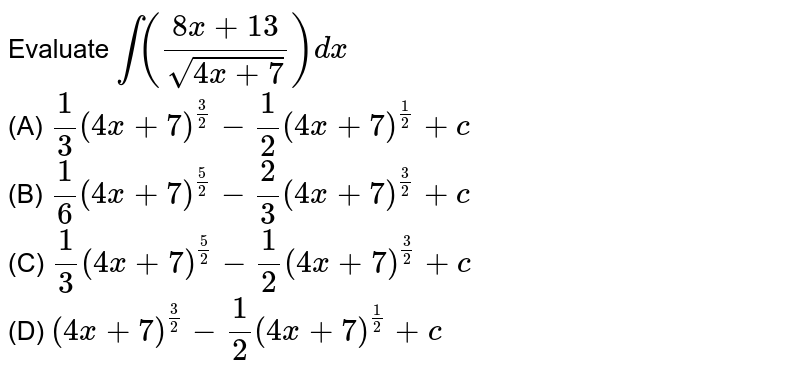 Evaluate `int ((8x+13)/sqrt(4x+7)) dx` <br>(A) `1/3 (4x+7)^(3/2) - 1/2 (4x+7)^(1/2) + c`<br> (B) `1/6 (4x+7)^(5/2) - 2/3 (4x+7)^(3/2) + c`<br> (C) `1/3 (4x+7)^(5/2) - 1/2 (4x+7)^(3/2) + c`<br> (D) `(4x+7)^(3/2) - 1/2 (4x+7)^(1/2) + c`