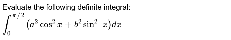 Evaluate the following definite integral: `int_0^(pi//2)(a^2 cos^2x+b^2sin^2\ \ x)dx`