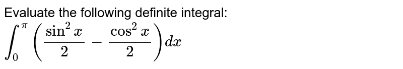 Evaluate the following definite integral: `int_0^pi(sin^2x/2-cos^2x/2)dx`