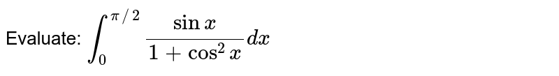 Evaluate: `int_0^(pi//2)(sin x)/(1+cos^2x)dx`