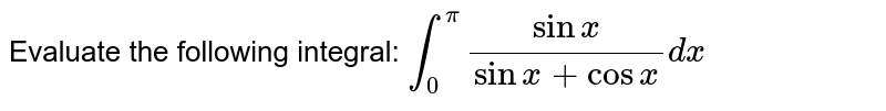 Evaluate the following integral: `int_0^pi(sinx)/(sinx+cosx)dx`