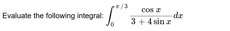 Evaluate the following integral: `int_0^(pi//3)(cos\ x)/(3+4sinx)dx`