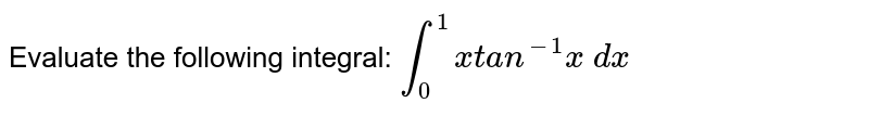 Evaluate the following integral: `int_0^1x t a n^(-1)x\ dx`