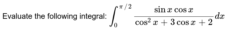 Evaluate the following integral: `int_0^(pi//2)(sin x cos x)/(cos^2x+3cos x+2)dx`