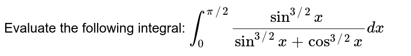 Evaluate the following integral: `int_0^(pi//2)(sin^(3//2)x\ )/(sin^(3//2)x+cos^(3//2)x)dx`