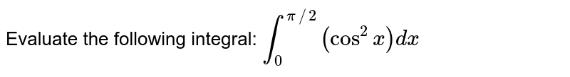 Evaluate the following integral: `int_0^(pi//2)(cos^2x)dx`