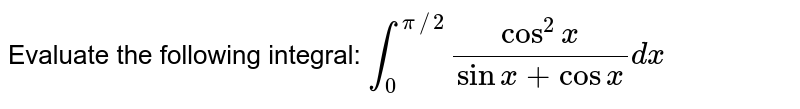 Evaluate the following integral: `int_0^(pi//2)(cos^2x)/(sinx+cos x)dx`