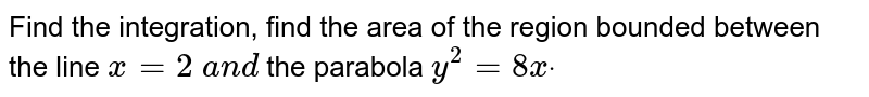 Find the integration, find the area of the region bounded between the   line `x=2\ a n d\ ` the parabola `y^2=8xdot`