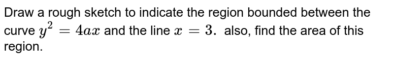 Draw a rough sketch to indicate the region bounded between the curve `y^2=4a x` and the line `x=3.` also, find the area of this region.