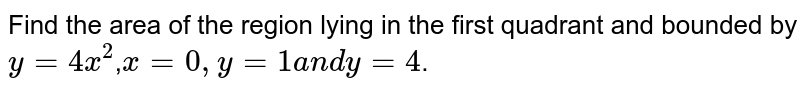 Find the area of the region  lying in the first quadrant and bounded by `y=4x^2`,`x = 0, y = 1  a n d  y = 4`.