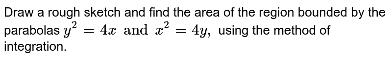 Draw a rough sketch and find the area of the region bounded by the parabolas `y^2 = 4x and x^2 = 4y,` using the method of integration.