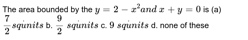 The area bounded by the `y=2-x^2a n d\ x+y=0` is (a)`7/2s qdotu n i t s` b. `9/2\ s qdotu n i t s`  c. `9\ s qdotu n i t s` d. none of these