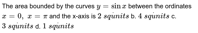 The area bounded by the curves `y=sinx` between the ordinates `x=0,\ x=pi` and the x-axis is  `2\ s qdotu n i t s` b. `4\ s qdotu n i t s`  c. `3\ s qdotu n i t s` d. `1\ s qdotu n i t s`