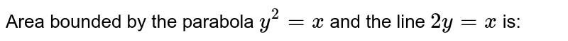 Area bounded by the parabola `y^2=x` and the line `2y=x` is: