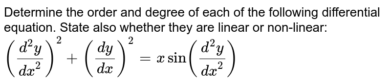 Determine the order and degree of each of the   following differential equation. State also whether they are linear or   non-linear: `((d^2y)/(dx^2))^2+((dy)/(dx))^2=xsin((d^2y)/(dx^2))`