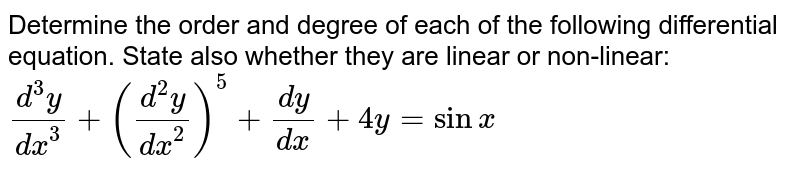 Determine the order and degree of each of the   following differential equation. State also whether they are linear or   non-linear:`(d^3y)/(dx^3)+((d^2y)/(dx^2))^5+(dy)/(dx)+4y=sin x`