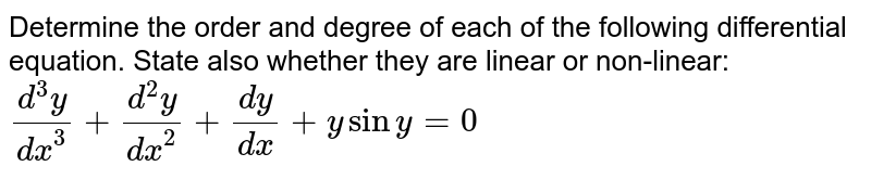 Determine the order and degree of each of the   following differential equation. State also whether they are linear or   non-linear: `(d^3y)/(dx^3)+(d^2y)/(dx^2)+(dy)/(dx)+ysiny=0`